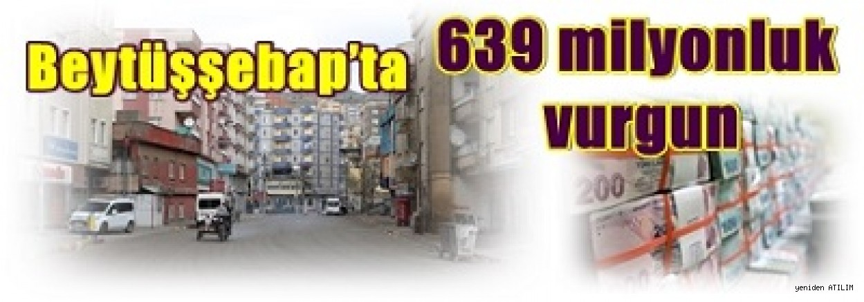 Beytüşşebap'ta 639 milyonluk vurgun