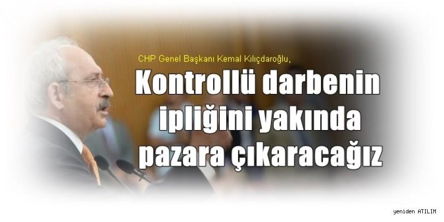CHP Genel Başkanı Kemal Kılıçdaroğlu,Kontrollü darbenin ipliğini yakında pazara çıkaracağız