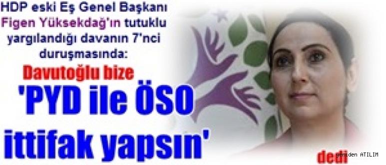 F.Yüksekdağ'ın tutuklu yargılandığı davanın 7'nci duruşmasında: Davutoğlu bize 'PYD ile ÖSO ittifak yapsın' dedi