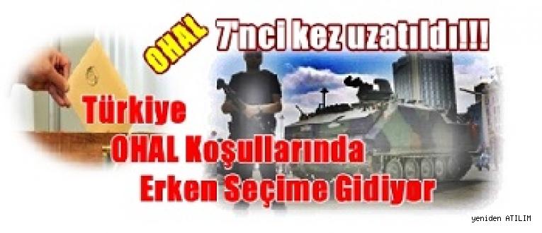 OHAL 7'nci kez uzatıldı!!! / Türkiye OHAL Koşullarında Erken Seçime Gidiyor