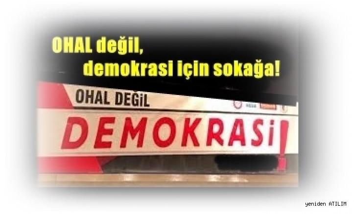 OHAL değil, demokrasi için sokağa!